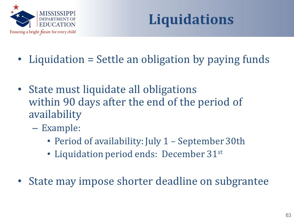Liquidation = Settle an obligation by paying funds State must liquidate all obligations within 90 days after the end of the period of availability – Example: Period of availability: July 1 – September 30th Liquidation period ends: December 31 st State may impose shorter deadline on subgrantee 63 Liquidations
