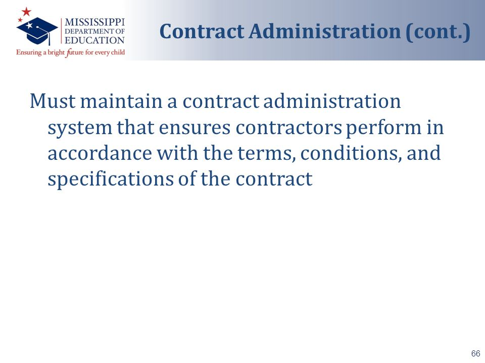 Must maintain a contract administration system that ensures contractors perform in accordance with the terms, conditions, and specifications of the contract 66 Contract Administration (cont.)