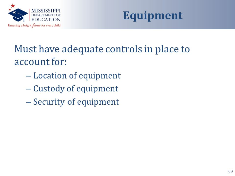 Must have adequate controls in place to account for: – Location of equipment – Custody of equipment – Security of equipment 69 Equipment