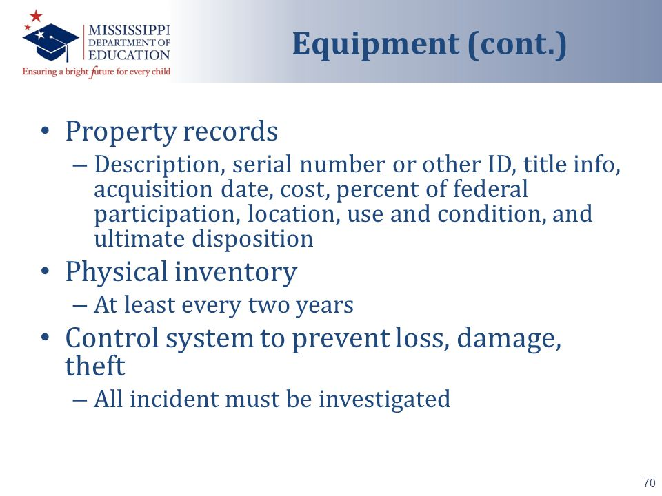 Property records – Description, serial number or other ID, title info, acquisition date, cost, percent of federal participation, location, use and condition, and ultimate disposition Physical inventory – At least every two years Control system to prevent loss, damage, theft – All incident must be investigated 70 Equipment (cont.)