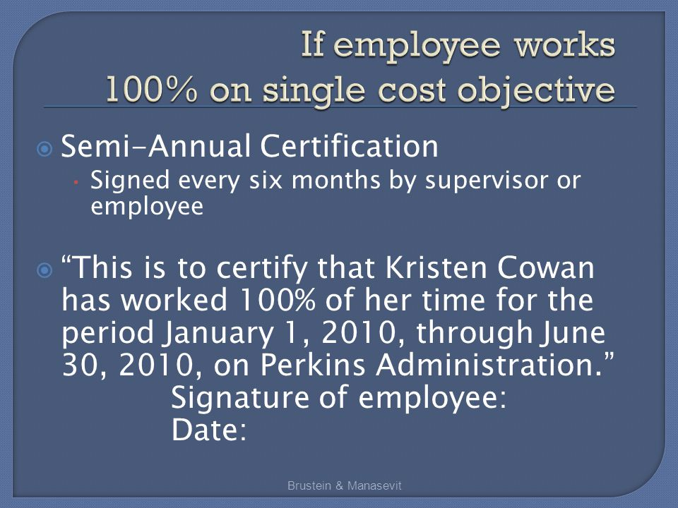  Semi-Annual Certification Signed every six months by supervisor or employee  This is to certify that Kristen Cowan has worked 100% of her time for the period January 1, 2010, through June 30, 2010, on Perkins Administration. Signature of employee: Date: Brustein & Manasevit