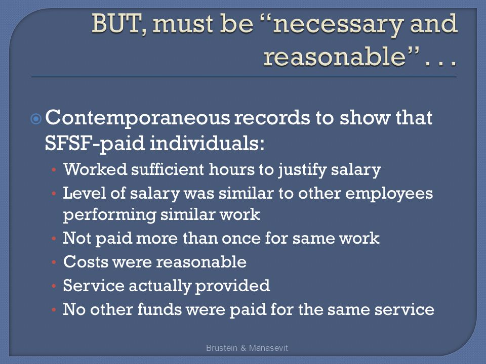  Contemporaneous records to show that SFSF-paid individuals: Worked sufficient hours to justify salary Level of salary was similar to other employees performing similar work Not paid more than once for same work Costs were reasonable Service actually provided No other funds were paid for the same service Brustein & Manasevit