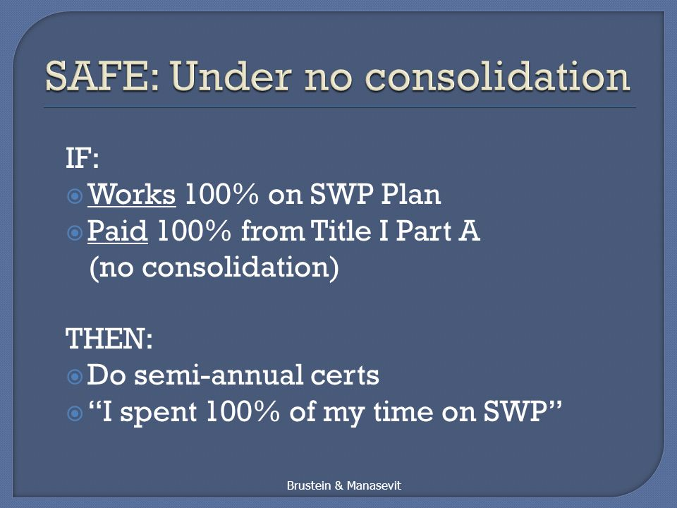 IF:  Works 100% on SWP Plan  Paid 100% from Title I Part A (no consolidation) THEN:  Do semi-annual certs  I spent 100% of my time on SWP Brustein & Manasevit