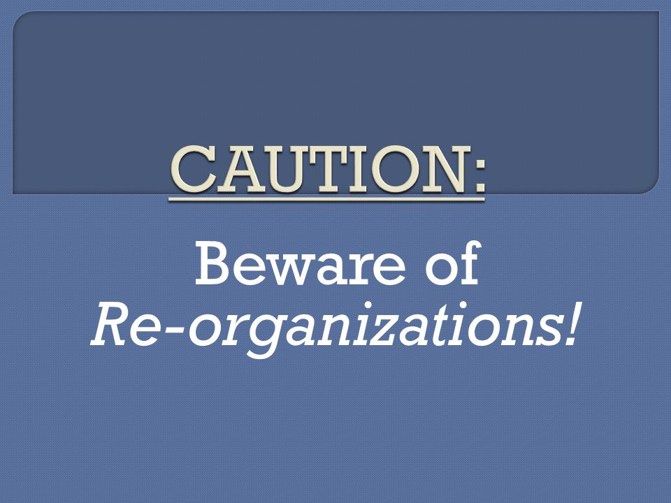 Beware of Re-organizations!