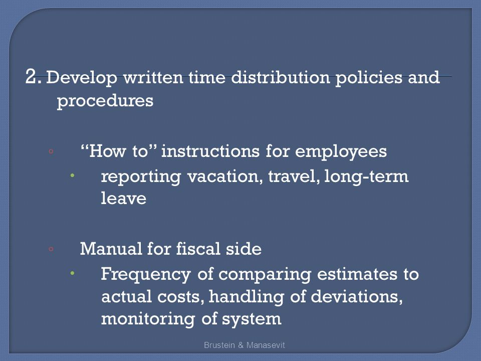 """2. Develop written time distribution policies and procedures ◦ """"How to"""" instructions for employees  reporting vacation, travel, long-term leave ◦ Man"""