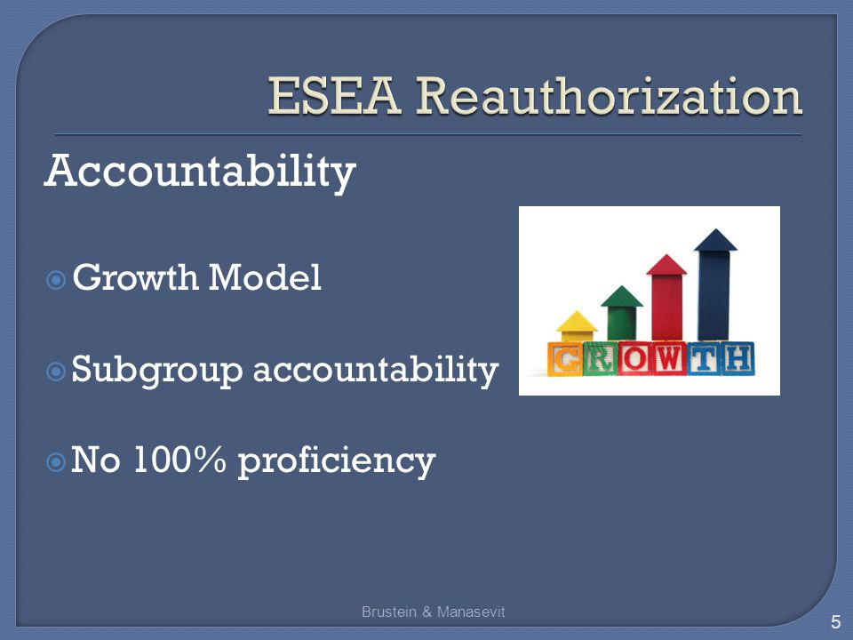 Accountability  Growth Model  Subgroup accountability  No 100% proficiency Brustein & Manasevit 5