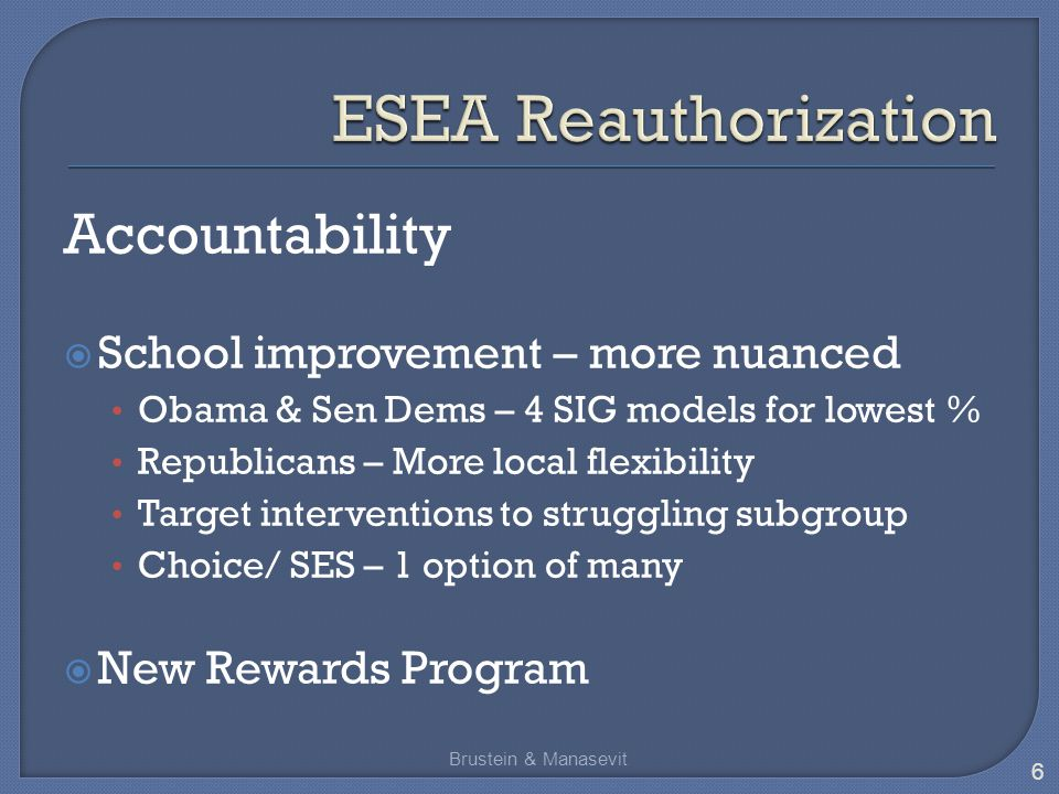 Accountability  School improvement – more nuanced Obama & Sen Dems – 4 SIG models for lowest % Republicans – More local flexibility Target interventions to struggling subgroup Choice/ SES – 1 option of many  New Rewards Program Brustein & Manasevit 6