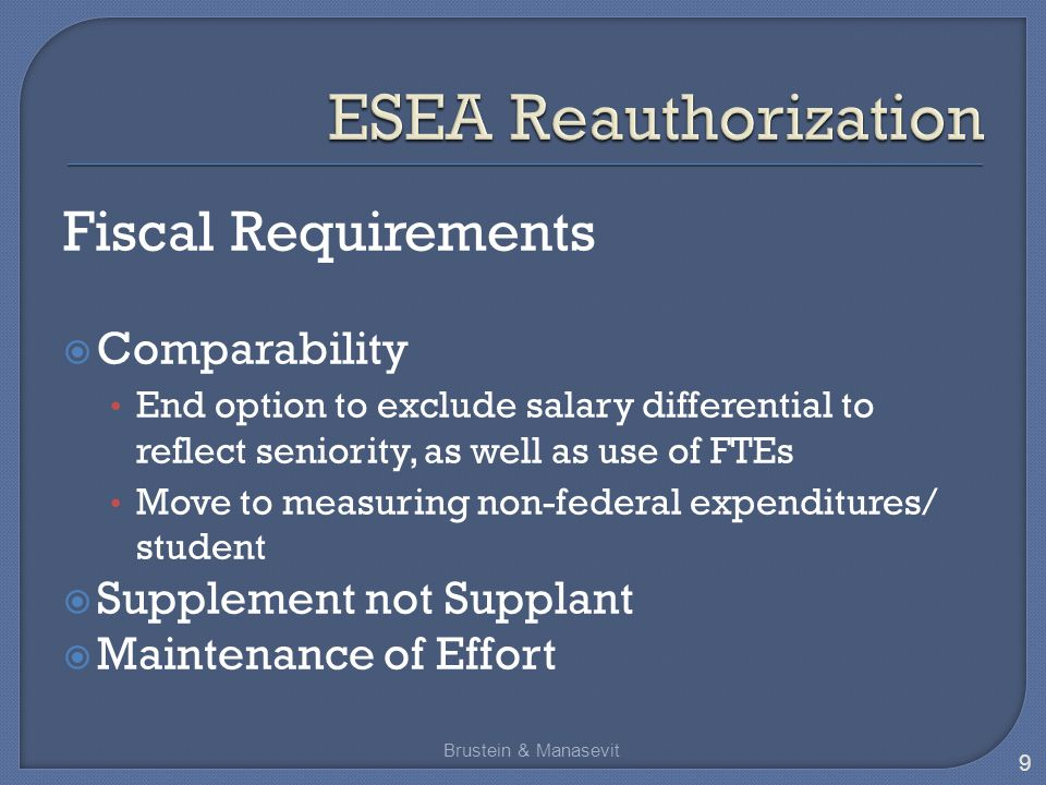 Fiscal Requirements  Comparability End option to exclude salary differential to reflect seniority, as well as use of FTEs Move to measuring non-federal expenditures/ student  Supplement not Supplant  Maintenance of Effort Brustein & Manasevit 9