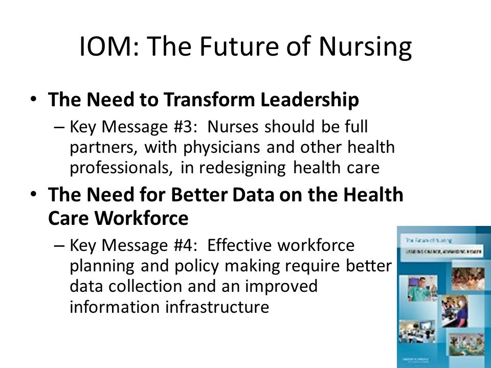 IOM: The Future of Nursing The Need to Transform Leadership – Key Message #3: Nurses should be full partners, with physicians and other health profess