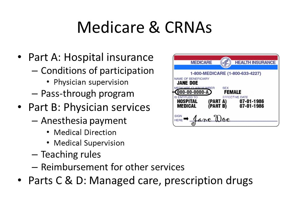 Medicare & CRNAs Part A: Hospital insurance – Conditions of participation Physician supervision – Pass-through program Part B: Physician services – An