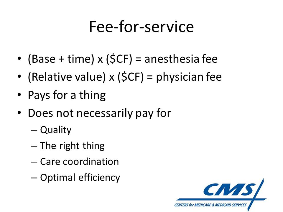 Fee-for-service (Base + time) x ($CF) = anesthesia fee (Relative value) x ($CF) = physician fee Pays for a thing Does not necessarily pay for – Qualit
