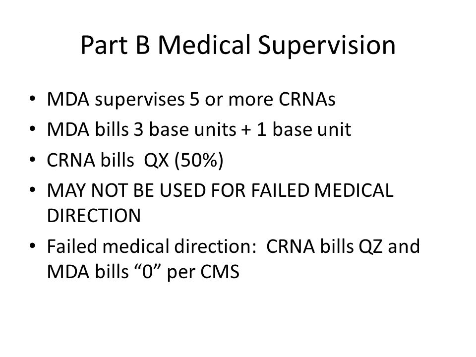 Part B Medical Supervision MDA supervises 5 or more CRNAs MDA bills 3 base units + 1 base unit CRNA bills QX (50%) MAY NOT BE USED FOR FAILED MEDICAL