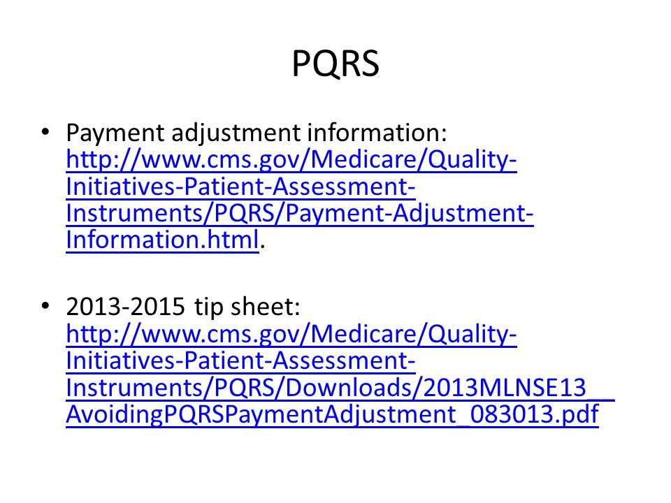 PQRS Payment adjustment information: http://www.cms.gov/Medicare/Quality- Initiatives-Patient-Assessment- Instruments/PQRS/Payment-Adjustment- Informa