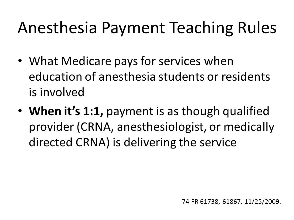 Anesthesia Payment Teaching Rules What Medicare pays for services when education of anesthesia students or residents is involved When it's 1:1, paymen
