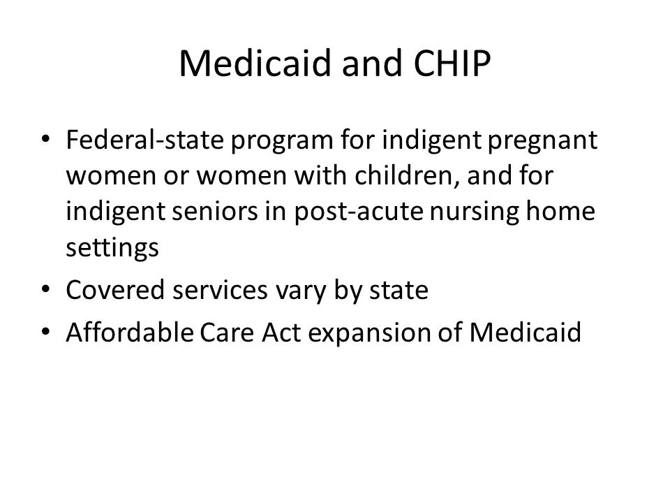 Medicaid and CHIP Federal-state program for indigent pregnant women or women with children, and for indigent seniors in post-acute nursing home settin