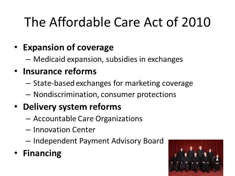 The Affordable Care Act of 2010 Expansion of coverage – Medicaid expansion, subsidies in exchanges Insurance reforms – State-based exchanges for marke