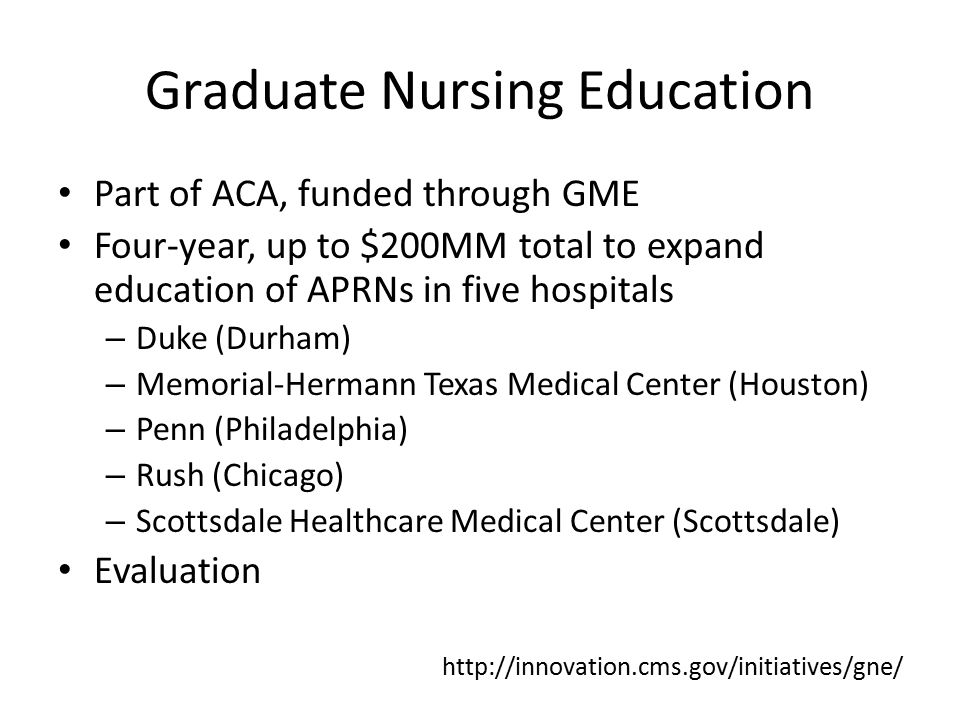 Graduate Nursing Education Part of ACA, funded through GME Four-year, up to $200MM total to expand education of APRNs in five hospitals – Duke (Durham