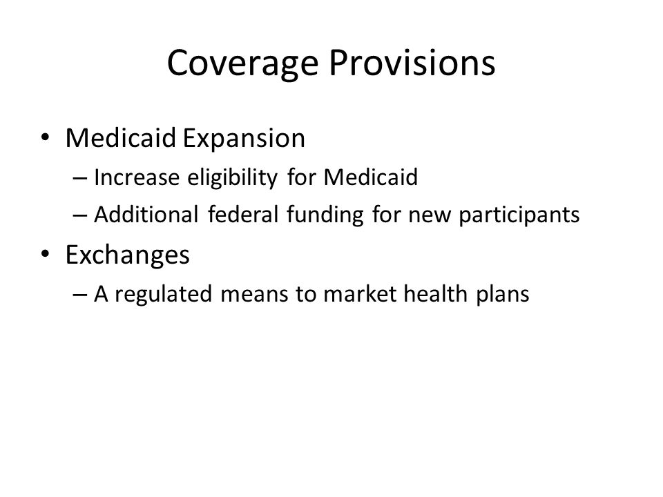 Coverage Provisions Medicaid Expansion – Increase eligibility for Medicaid – Additional federal funding for new participants Exchanges – A regulated m