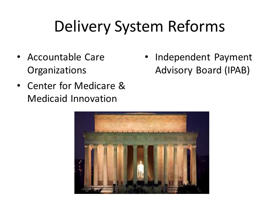 Delivery System Reforms Accountable Care Organizations Center for Medicare & Medicaid Innovation Independent Payment Advisory Board (IPAB)