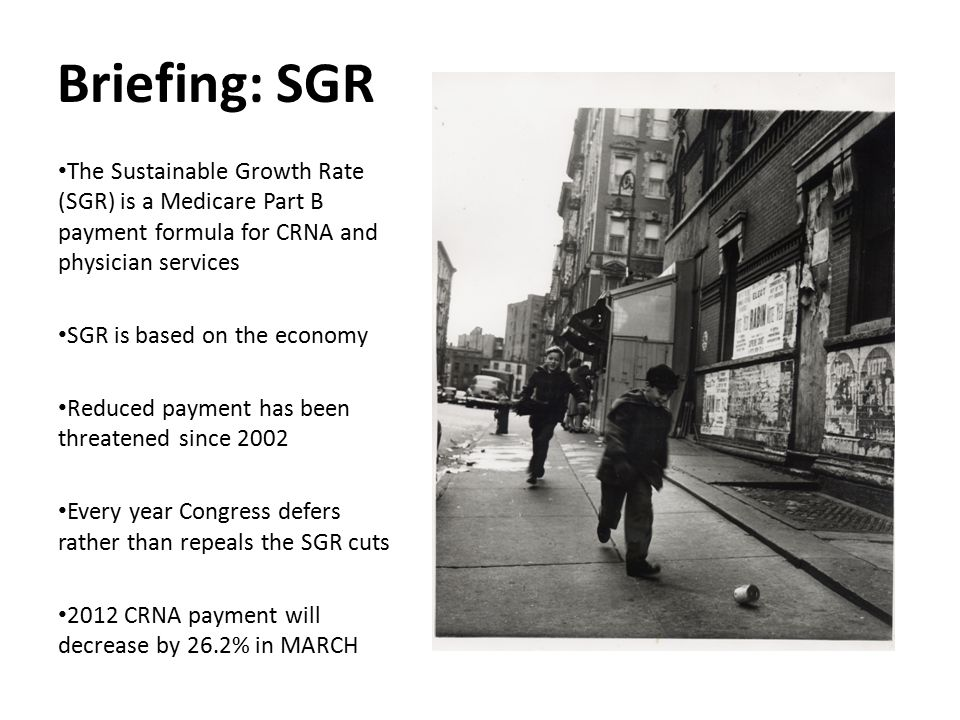 Briefing: SGR The Sustainable Growth Rate (SGR) is a Medicare Part B payment formula for CRNA and physician services SGR is based on the economy Reduc