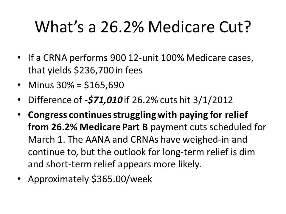 What's a 26.2% Medicare Cut? If a CRNA performs 900 12-unit 100% Medicare cases, that yields $236,700 in fees Minus 30% = $165,690 Difference of -$71,