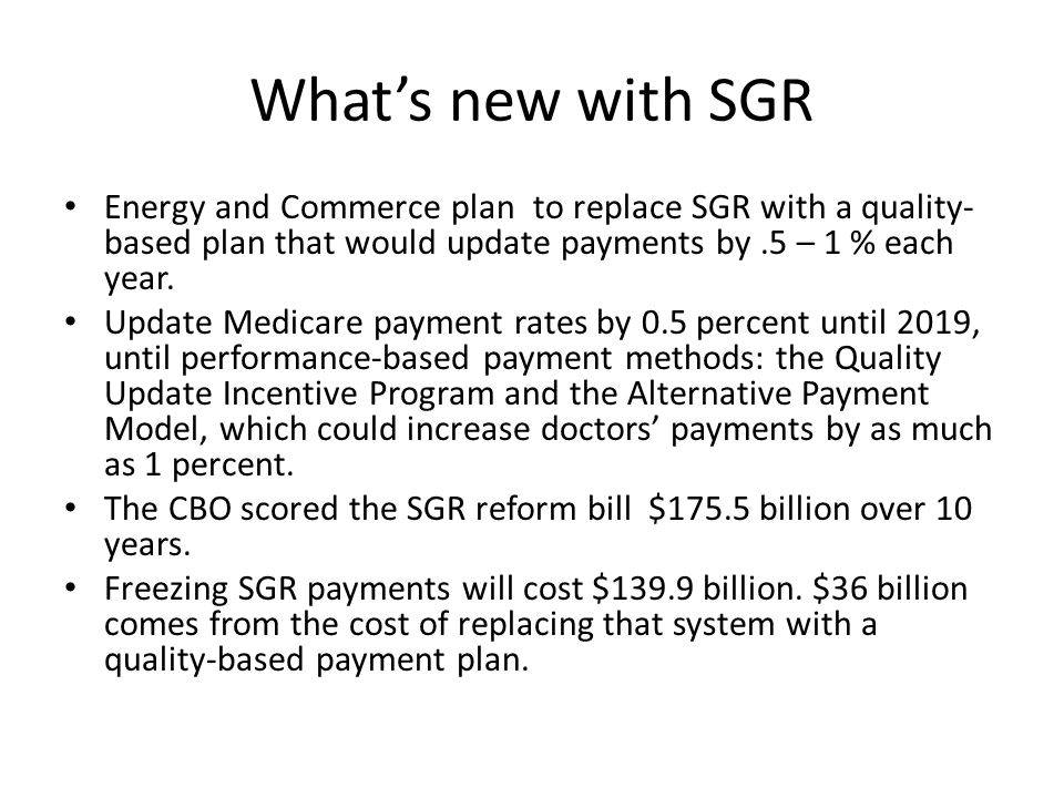 What's new with SGR Energy and Commerce plan to replace SGR with a quality- based plan that would update payments by.5 – 1 % each year. Update Medicar