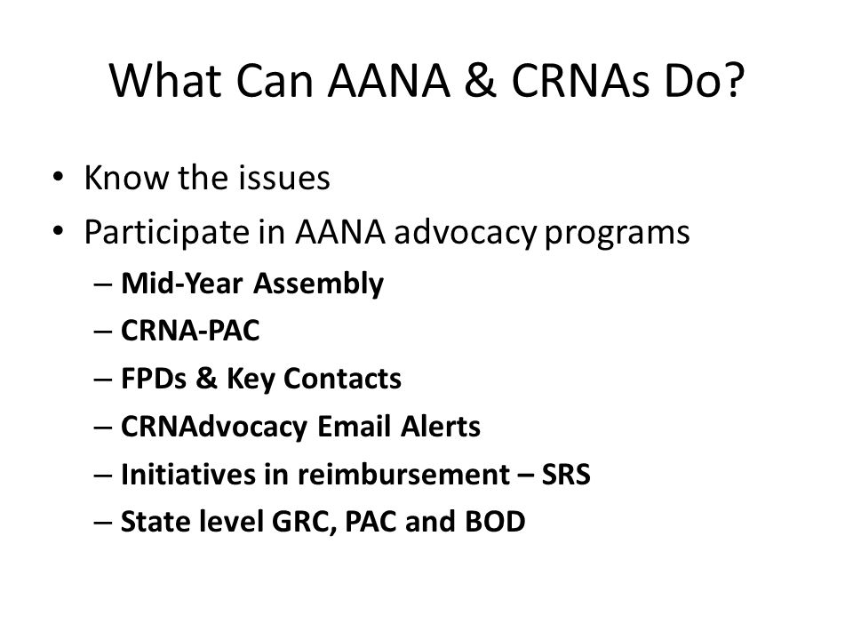 What Can AANA & CRNAs Do? Know the issues Participate in AANA advocacy programs – Mid-Year Assembly – CRNA-PAC – FPDs & Key Contacts – CRNAdvocacy Ema