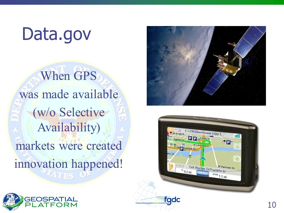 10 Data.gov When GPS was made available (w/o Selective Availability) markets were created innovation happened!