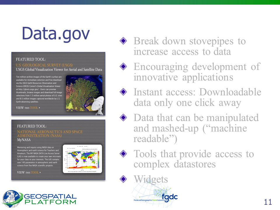 11 Data.gov Break down stovepipes to increase access to data Encouraging development of innovative applications Instant access: Downloadable data only one click away Data that can be manipulated and mashed-up ( machine readable ) Tools that provide access to complex datastores Widgets