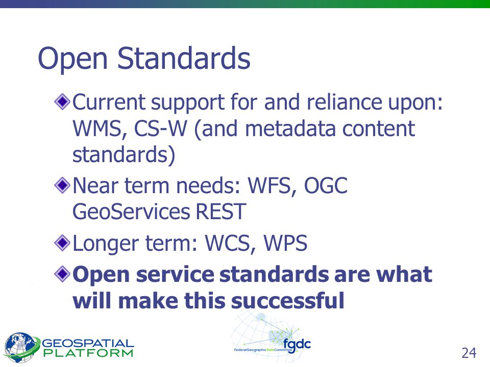 24 Open Standards Current support for and reliance upon: WMS, CS-W (and metadata content standards) Near term needs: WFS, OGC GeoServices REST Longer term: WCS, WPS Open service standards are what will make this successful