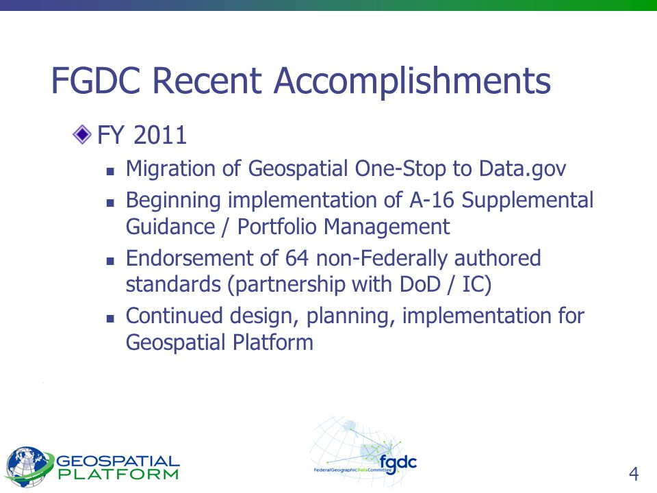 4 FGDC Recent Accomplishments FY 2011 Migration of Geospatial One-Stop to Data.gov Beginning implementation of A-16 Supplemental Guidance / Portfolio