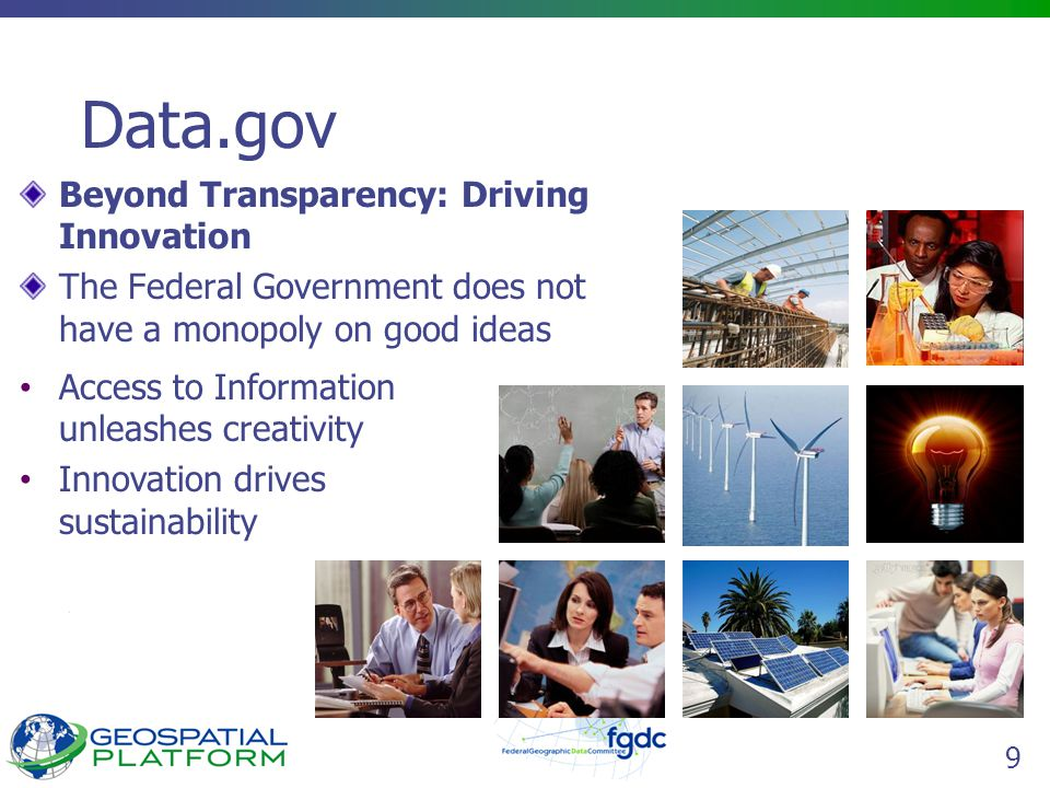 9 Data.gov Beyond Transparency: Driving Innovation The Federal Government does not have a monopoly on good ideas Access to Information unleashes creat