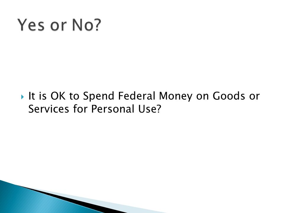  It is OK to Spend Federal Money on Goods or Services for Personal Use