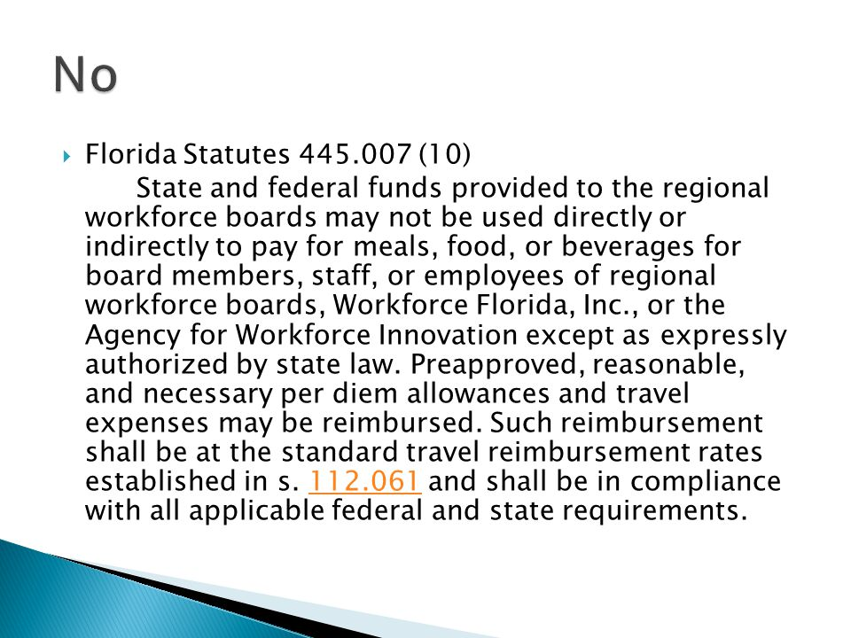  Florida Statutes 445.007 (10) State and federal funds provided to the regional workforce boards may not be used directly or indirectly to pay for meals, food, or beverages for board members, staff, or employees of regional workforce boards, Workforce Florida, Inc., or the Agency for Workforce Innovation except as expressly authorized by state law.