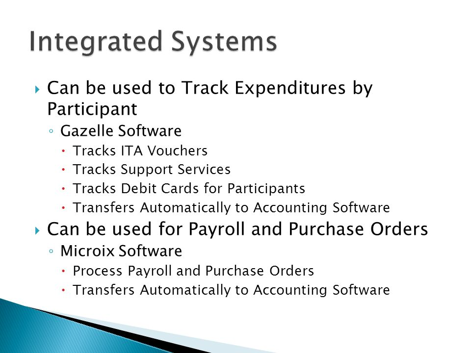  Can be used to Track Expenditures by Participant ◦ Gazelle Software  Tracks ITA Vouchers  Tracks Support Services  Tracks Debit Cards for Participants  Transfers Automatically to Accounting Software  Can be used for Payroll and Purchase Orders ◦ Microix Software  Process Payroll and Purchase Orders  Transfers Automatically to Accounting Software