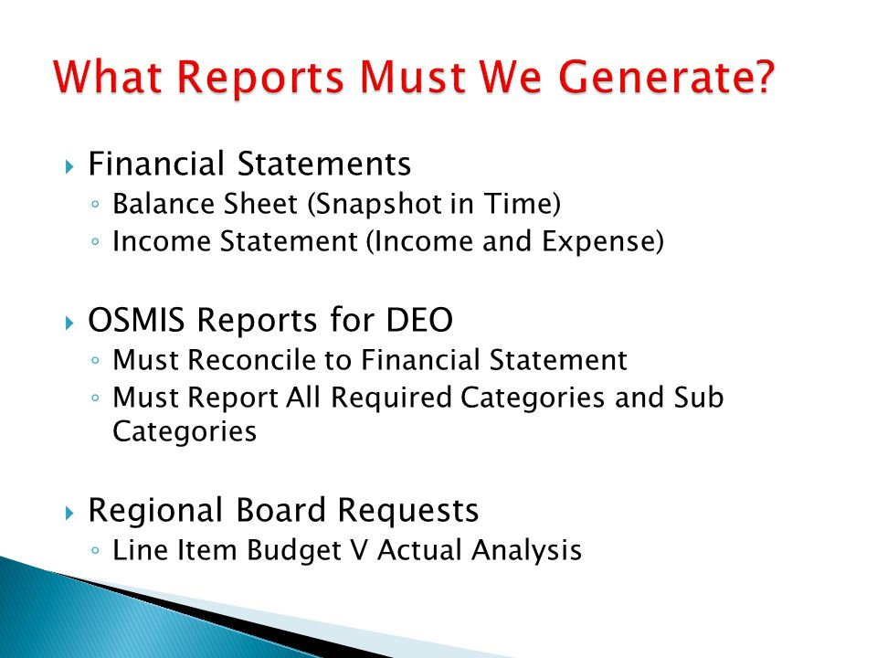  Financial Statements ◦ Balance Sheet (Snapshot in Time) ◦ Income Statement (Income and Expense)  OSMIS Reports for DEO ◦ Must Reconcile to Financial Statement ◦ Must Report All Required Categories and Sub Categories  Regional Board Requests ◦ Line Item Budget V Actual Analysis
