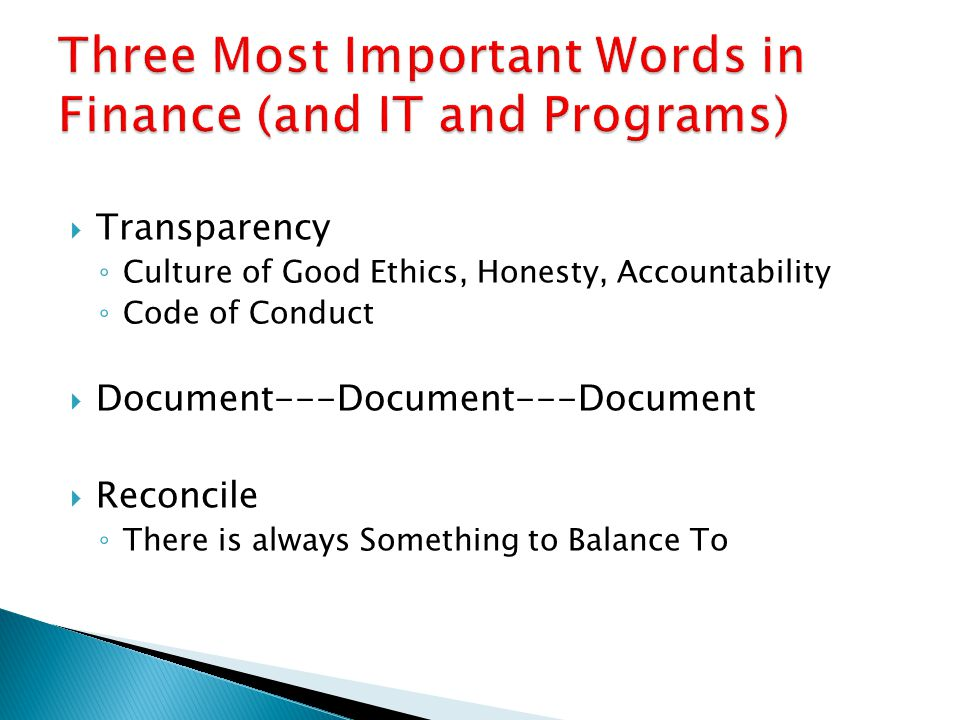  Transparency ◦ Culture of Good Ethics, Honesty, Accountability ◦ Code of Conduct  Document---Document---Document  Reconcile ◦ There is always Something to Balance To