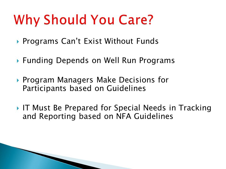  Programs Can't Exist Without Funds  Funding Depends on Well Run Programs  Program Managers Make Decisions for Participants based on Guidelines  IT Must Be Prepared for Special Needs in Tracking and Reporting based on NFA Guidelines