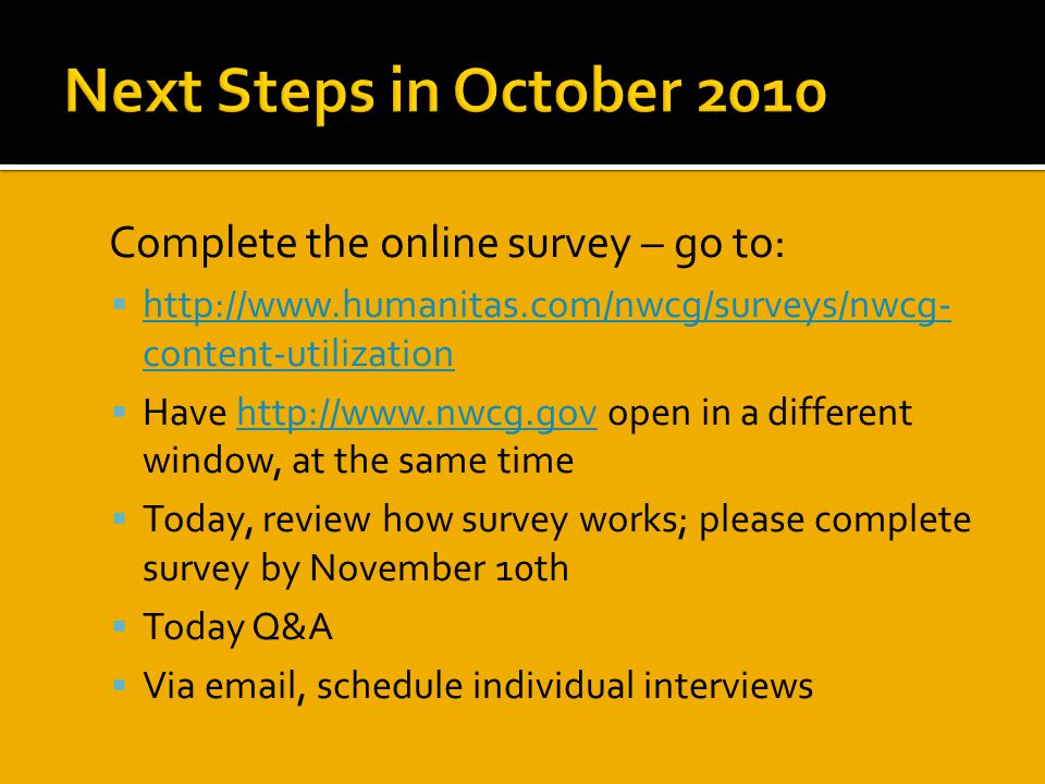  Complete the online survey – go to:  http://www.humanitas.com/nwcg/surveys/nwcg- content-utilization http://www.humanitas.com/nwcg/surveys/nwcg- content-utilization  Have http://www.nwcg.gov open in a different window, at the same timehttp://www.nwcg.gov  Today, review how survey works; please complete survey by November 10th  Today Q&A  Via email, schedule individual interviews