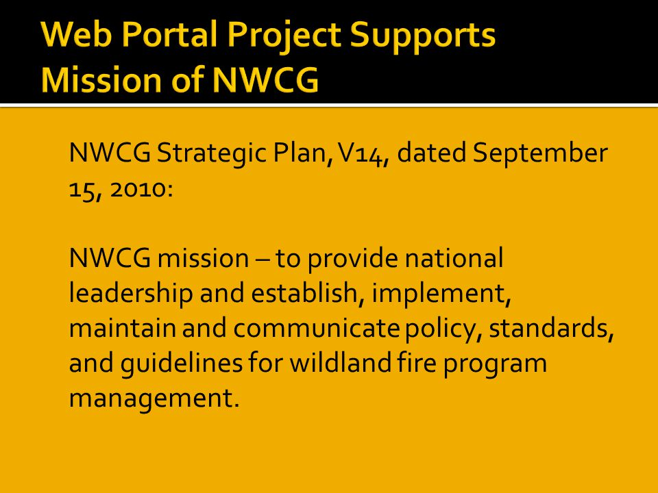  NWCG Strategic Plan, V14, dated September 15, 2010:  NWCG mission – to provide national leadership and establish, implement, maintain and communicate policy, standards, and guidelines for wildland fire program management.