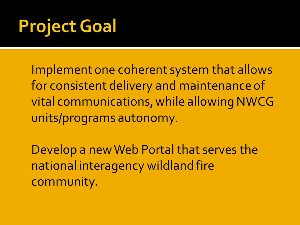 Implement one coherent system that allows for consistent delivery and maintenance of vital communications, while allowing NWCG units/programs autonomy.