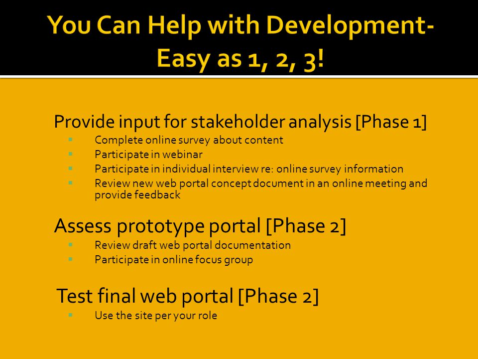 1) Provide input for stakeholder analysis [Phase 1]  Complete online survey about content  Participate in webinar  Participate in individual interview re: online survey information  Review new web portal concept document in an online meeting and provide feedback 1) Assess prototype portal [Phase 2]  Review draft web portal documentation  Participate in online focus group Test final web portal [Phase 2]  Use the site per your role