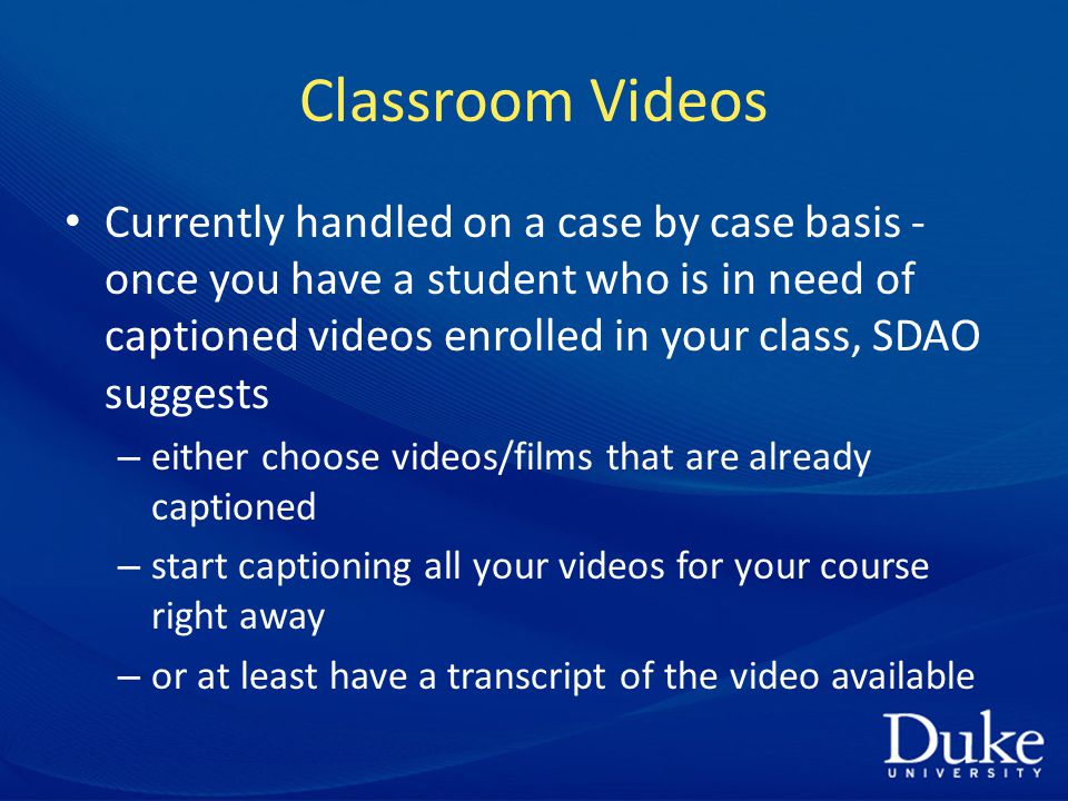 Classroom Videos Currently handled on a case by case basis - once you have a student who is in need of captioned videos enrolled in your class, SDAO suggests – either choose videos/films that are already captioned – start captioning all your videos for your course right away – or at least have a transcript of the video available