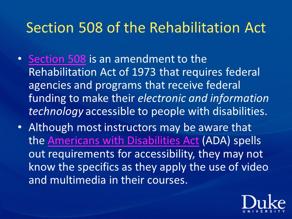 Section 508 of the Rehabilitation Act Section 508 is an amendment to the Rehabilitation Act of 1973 that requires federal agencies and programs that receive federal funding to make their electronic and information technology accessible to people with disabilities.