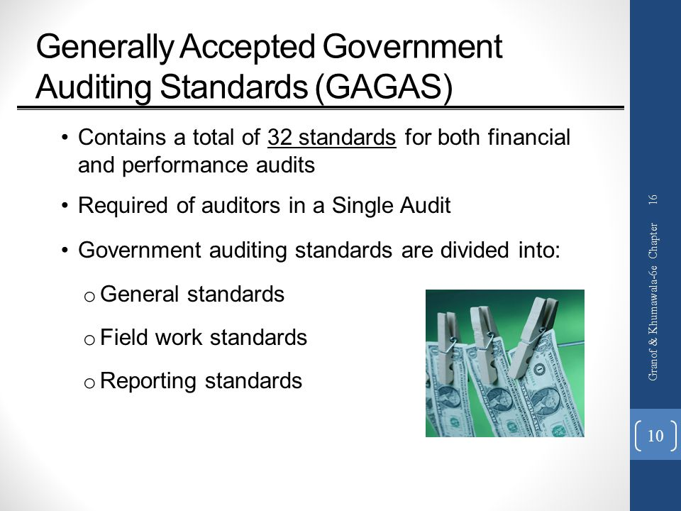 Generally Accepted Government Auditing Standards (GAGAS) Contains a total of 32 standards for both financial and performance audits Required of auditors in a Single Audit Government auditing standards are divided into: o General standards o Field work standards o Reporting standards Granof & Khumawala-6e Chapter 16 10