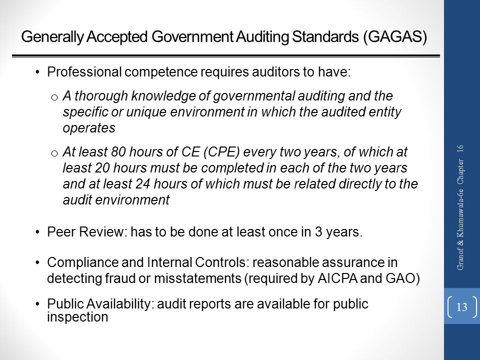 Generally Accepted Government Auditing Standards (GAGAS) Professional competence requires auditors to have: o A thorough knowledge of governmental auditing and the specific or unique environment in which the audited entity operates o At least 80 hours of CE (CPE) every two years, of which at least 20 hours must be completed in each of the two years and at least 24 hours of which must be related directly to the audit environment Peer Review: has to be done at least once in 3 years.