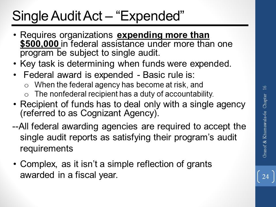 Single Audit Act – Expended Requires organizations expending more than $500,000 in federal assistance under more than one program be subject to single audit.