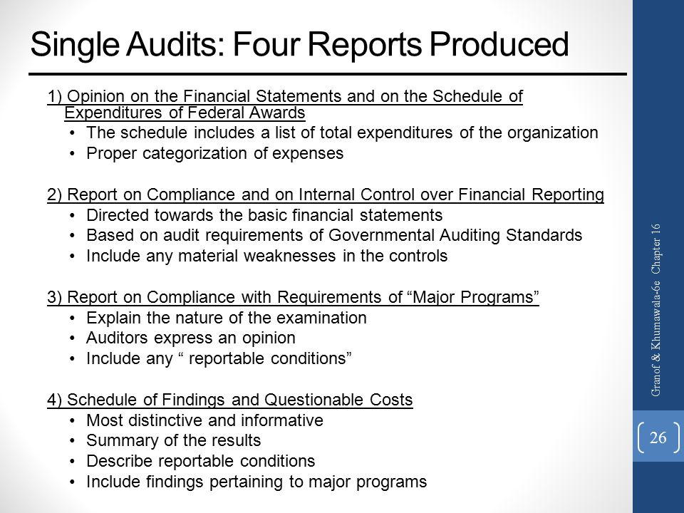Single Audits: Four Reports Produced 1) Opinion on the Financial Statements and on the Schedule of Expenditures of Federal Awards The schedule includes a list of total expenditures of the organization Proper categorization of expenses 2) Report on Compliance and on Internal Control over Financial Reporting Directed towards the basic financial statements Based on audit requirements of Governmental Auditing Standards Include any material weaknesses in the controls 3) Report on Compliance with Requirements of Major Programs Explain the nature of the examination Auditors express an opinion Include any reportable conditions 4) Schedule of Findings and Questionable Costs Most distinctive and informative Summary of the results Describe reportable conditions Include findings pertaining to major programs Granof & Khumawala-6e Chapter 16 26