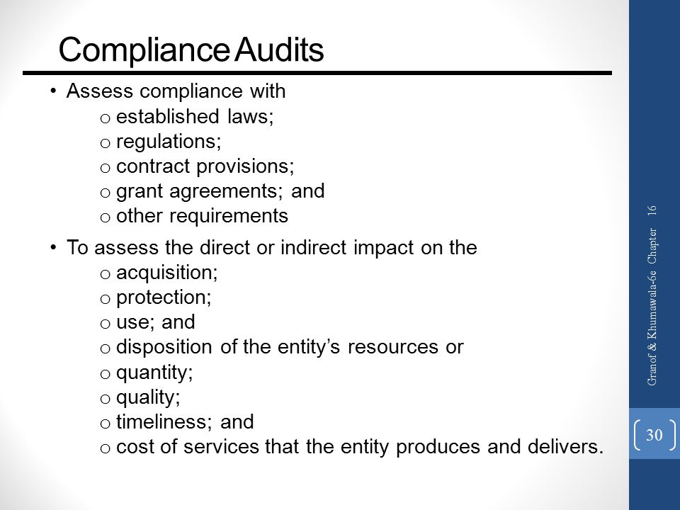 Compliance Audits Assess compliance with o established laws; o regulations; o contract provisions; o grant agreements; and o other requirements To assess the direct or indirect impact on the o acquisition; o protection; o use; and o disposition of the entity's resources or o quantity; o quality; o timeliness; and o cost of services that the entity produces and delivers.