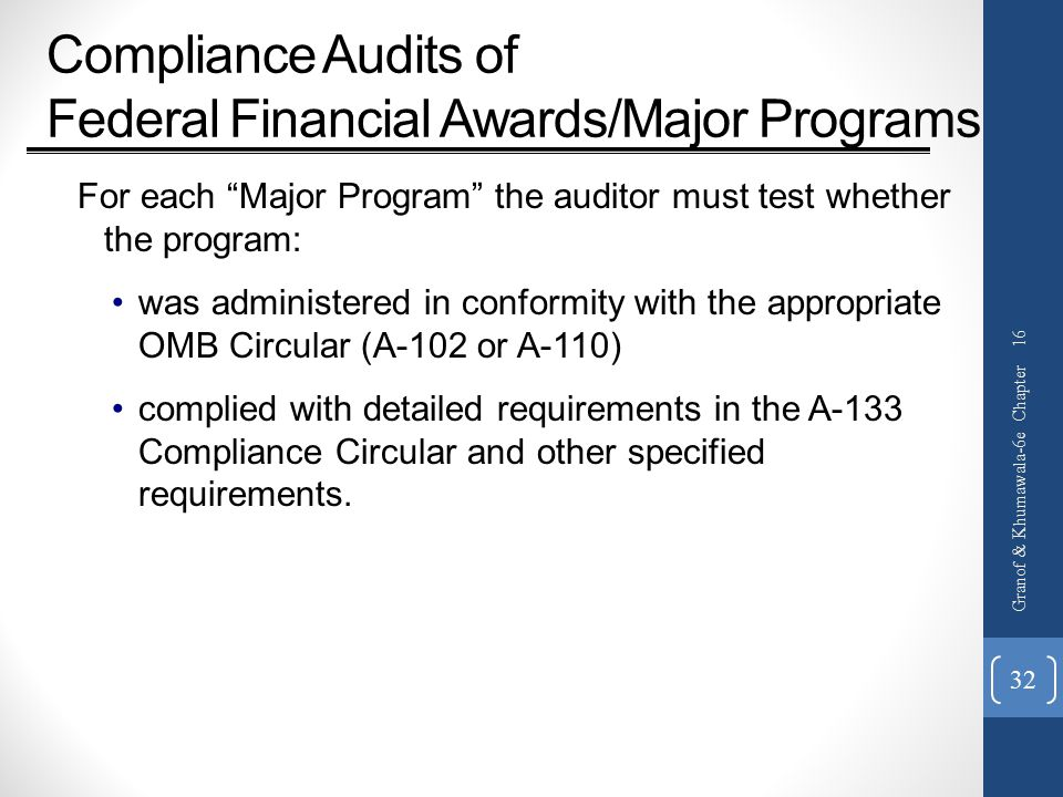 Compliance Audits of Federal Financial Awards/Major Programs For each Major Program the auditor must test whether the program: was administered in conformity with the appropriate OMB Circular (A-102 or A-110) complied with detailed requirements in the A-133 Compliance Circular and other specified requirements.